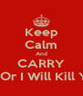Keep Calm And CARRY On Or I Will Kill You - Personalised Poster A4 size