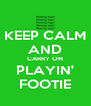KEEP CALM AND CARRY ON PLAYIN' FOOTIE - Personalised Poster A4 size