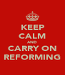 KEEP CALM AND CARRY ON REFORMING - Personalised Poster A4 size