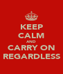 KEEP CALM AND CARRY ON REGARDLESS - Personalised Poster A4 size