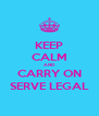 KEEP CALM AND CARRY ON SERVE LEGAL - Personalised Poster A4 size