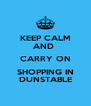 KEEP CALM AND  CARRY ON SHOPPING IN DUNSTABLE - Personalised Poster A4 size