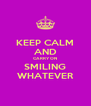 KEEP CALM AND CARRY ON SMILING WHATEVER - Personalised Poster A4 size