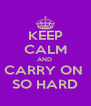KEEP CALM AND  CARRY ON  SO HARD - Personalised Poster A4 size