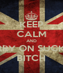 KEEP CALM AND CARRY ON SUCKING BITCH - Personalised Poster A4 size