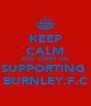 KEEP CALM AND CARRY ON SUPPORTING  BURNLEY.F.C - Personalised Poster A4 size