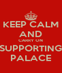 KEEP CALM AND CARRY ON SUPPORTING PALACE - Personalised Poster A4 size