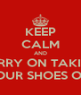 KEEP CALM AND CARRY ON TAKING  YOUR SHOES OFF - Personalised Poster A4 size