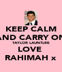 KEEP CALM AND CARRY ON TAYLOR LAUNTLRE LOVE  RAHIMAH x - Personalised Poster A4 size