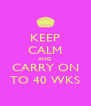KEEP CALM AND CARRY ON TO 40 WKS - Personalised Poster A4 size