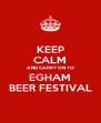 KEEP CALM AND CARRY ON TO EGHAM BEER FESTIVAL - Personalised Poster A4 size