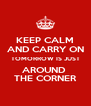 KEEP CALM AND CARRY ON TOMORROW IS JUST AROUND  THE CORNER - Personalised Poster A4 size