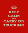 KEEP CALM AND CARRY ON TRUCKING - Personalised Poster A4 size