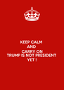 KEEP CALM  AND  CARRY ON TRUMP IS NOT PRESIDENT  YET ! - Personalised Poster A4 size