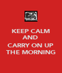 KEEP CALM AND  CARRY ON UP THE MORNING - Personalised Poster A4 size