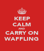 KEEP CALM AND CARRY ON WAFFLING - Personalised Poster A4 size