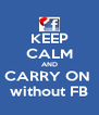 KEEP CALM AND CARRY ON  without FB - Personalised Poster A4 size