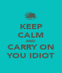 KEEP CALM AND CARRY ON YOU IDIOT - Personalised Poster A4 size