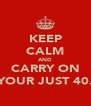 KEEP CALM AND CARRY ON YOUR JUST 40. - Personalised Poster A4 size