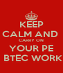 KEEP CALM AND   CARRY ON   YOUR PE   BTEC WORK - Personalised Poster A4 size
