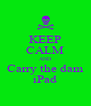 KEEP CALM AND Carry the dam iPad - Personalised Poster A4 size