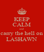 KEEP CALM and carry the hell on LASHAWN - Personalised Poster A4 size