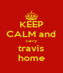 KEEP CALM and carry travis home - Personalised Poster A4 size
