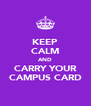 KEEP CALM AND CARRY YOUR CAMPUS CARD - Personalised Poster A4 size
