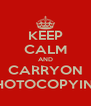 KEEP CALM AND CARRYON PHOTOCOPYING - Personalised Poster A4 size