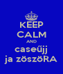 KEEP CALM AND caseűjj ja zöszöRA - Personalised Poster A4 size