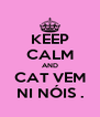 KEEP CALM AND CAT VEM NI NÓIS . - Personalised Poster A4 size