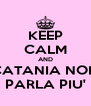 KEEP CALM AND CATANIA NON PARLA PIU' - Personalised Poster A4 size