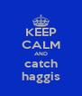 KEEP CALM AND catch haggis - Personalised Poster A4 size