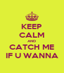 KEEP CALM AND CATCH ME IF U WANNA - Personalised Poster A4 size