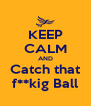 KEEP CALM AND Catch that f**kig Ball - Personalised Poster A4 size