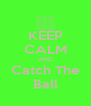 KEEP CALM AND Catch The Ball - Personalised Poster A4 size