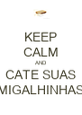 KEEP CALM AND CATE SUAS MIGALHINHAS - Personalised Poster A4 size