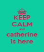 KEEP CALM and catherine is here - Personalised Poster A4 size