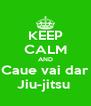 KEEP CALM AND Caue vai dar Jiu-jitsu  - Personalised Poster A4 size