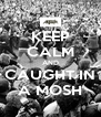 KEEP CALM AND CAUGHT IN A MOSH - Personalised Poster A4 size