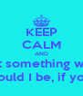 KEEP CALM AND Cause everything starts from something But something would be nothing Nothing if your heart didn't  dream with me Where would I be, if you didn't believe Believe… - Personalised Poster A4 size