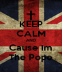 KEEP CALM AND Cause Im The Pope - Personalised Poster A4 size