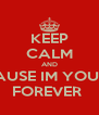 KEEP CALM AND CAUSE IM YOURS FOREVER  - Personalised Poster A4 size