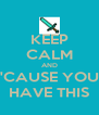 KEEP CALM AND 'CAUSE YOU HAVE THIS - Personalised Poster A4 size
