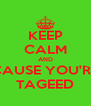 KEEP CALM AND CAUSE YOU'RE TAGEED - Personalised Poster A4 size