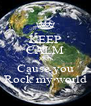 KEEP CALM AND Cause you Rock my world - Personalised Poster A4 size