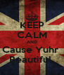 KEEP CALM AND Cause Yuhr  Beautiful  - Personalised Poster A4 size
