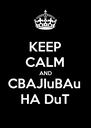 KEEP CALM AND CBAJIuBAu HA DuT - Personalised Poster A4 size