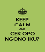 KEEP CALM AND CEK OPO NGONO IKU? - Personalised Poster A4 size