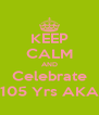 KEEP CALM AND Celebrate 105 Yrs AKA - Personalised Poster A4 size